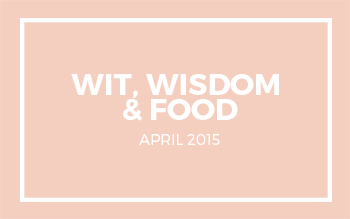 Wit Wisdom & Food | April 2015